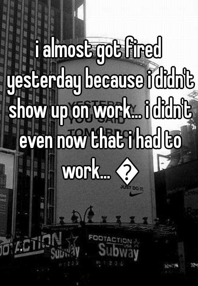i almost got fired yesterday because i didn't show up on work... i didn't even now that i had to work... 😞