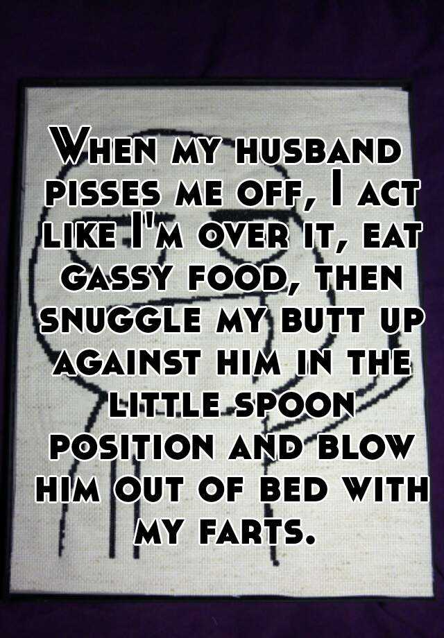 When my husband pisses me off, I act like I'm over it, eat gassy food, then snuggle my butt up against him in the little spoon position and blow him out of bed with my farts.