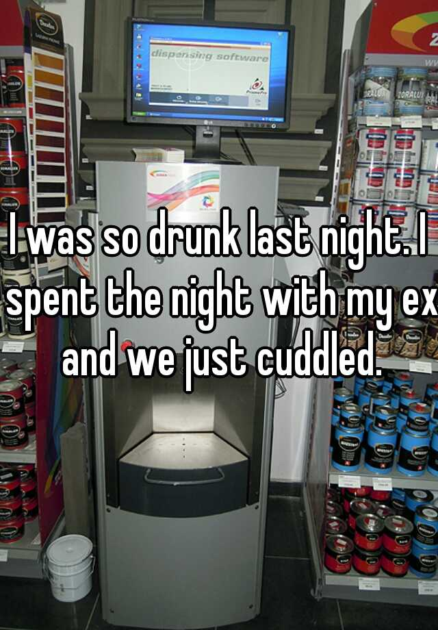 I was so drunk last night. I spent the night with my ex and we just cuddled.