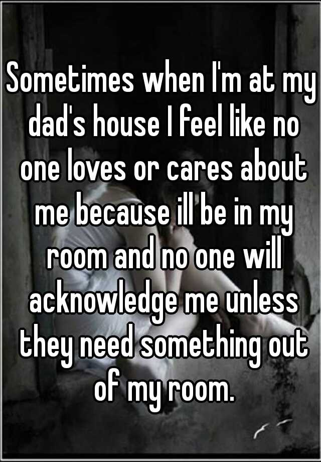 Sometimes when I'm at my dad's house I feel like no one loves or cares about me because ill be in my room and no one will acknowledge me unless they need something out of my room.