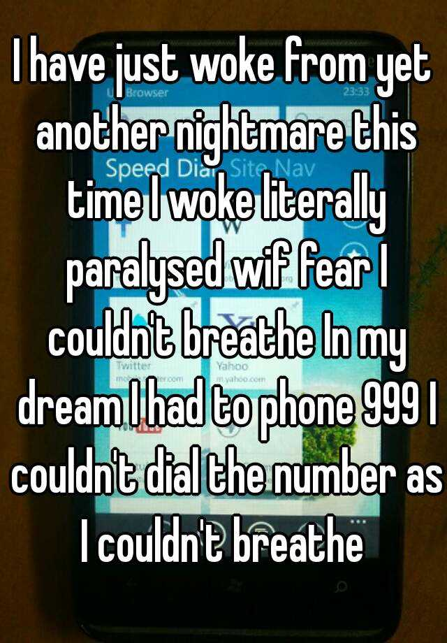 I have just woke from yet another nightmare this time I woke literally paralysed wif fear I couldn't breathe In my dream I had to phone 999 I couldn't dial the number as I couldn't breathe