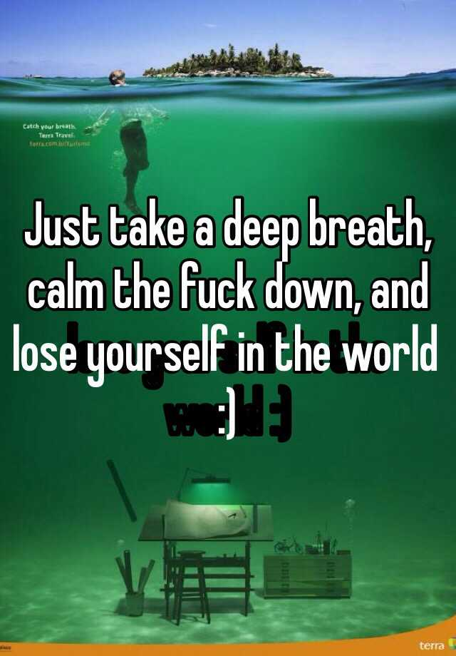 Just take a deep breath, calm the fuck down, and lose yourself in the world :)