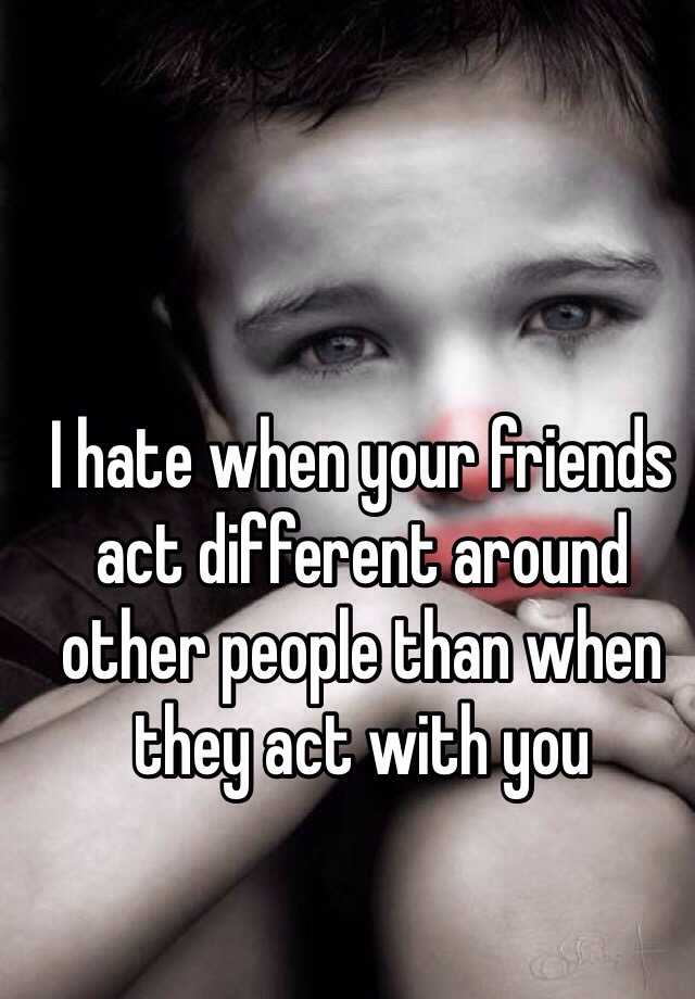 I hate when your friends act different around other people than when they act with you