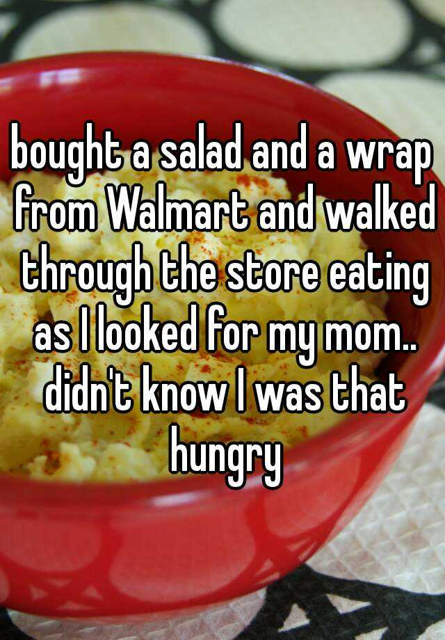 bought a salad and a wrap from Walmart and walked through the store eating as I looked for my mom.. didn't know I was that hungry