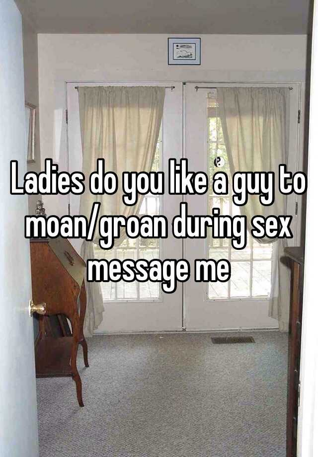 Ladies do you like a guy to moan/groan during sex message me