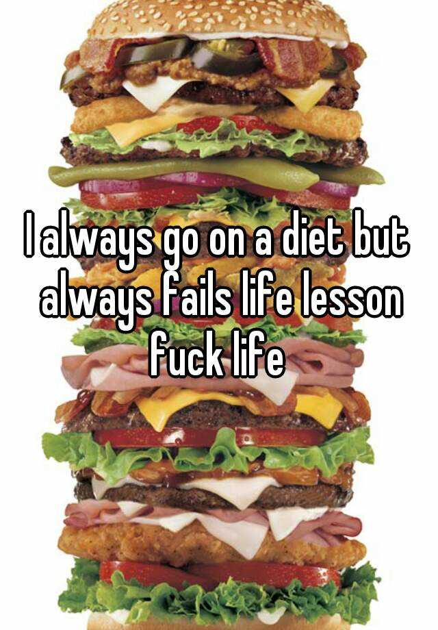 I always go on a diet but always fails life lesson fuck life