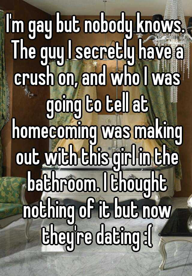 I'm gay but nobody knows. The guy I secretly have a crush on, and who I was going to tell at homecoming was making out with this girl in the bathroom. I thought nothing of it but now they're dating :(