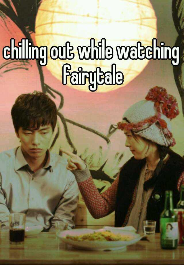 chilling out while watching fairytale