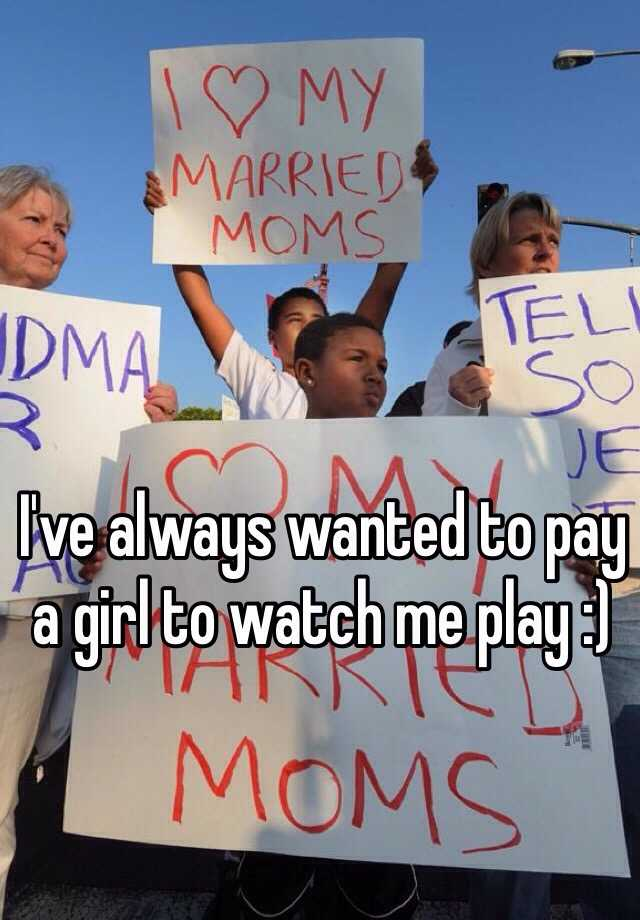 I've always wanted to pay a girl to watch me play :)