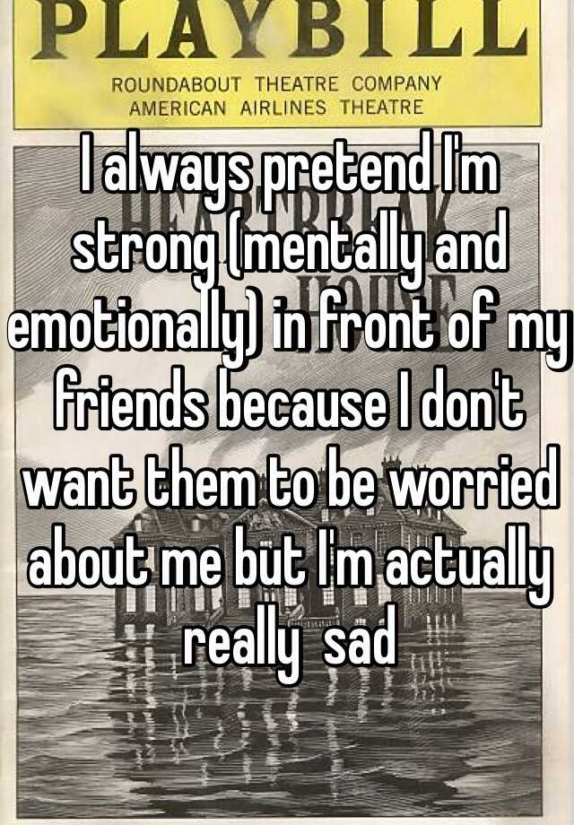 I always pretend I'm strong (mentally and emotionally) in front of my friends because I don't want them to be worried about me but I'm actually really  sad