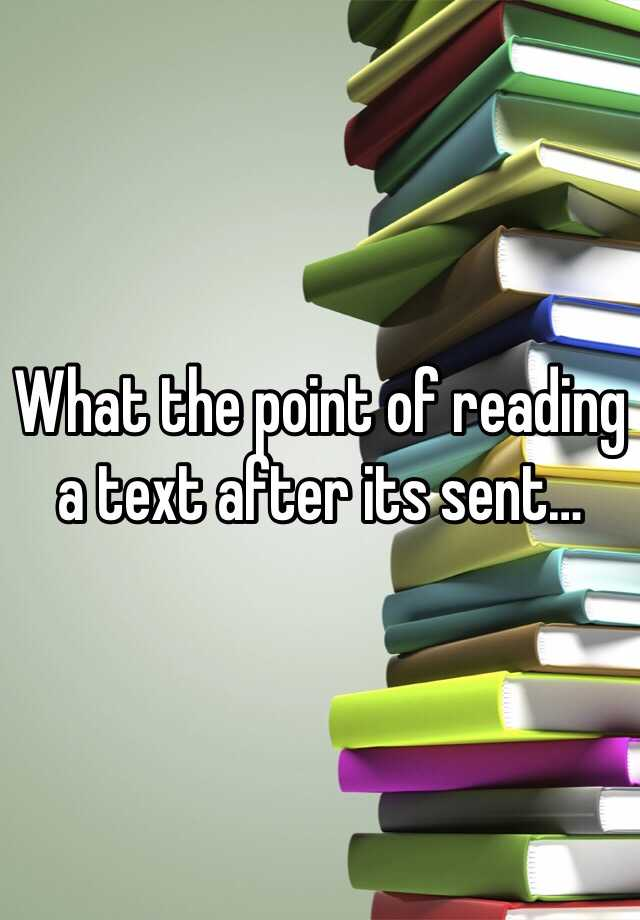 What the point of reading a text after its sent…