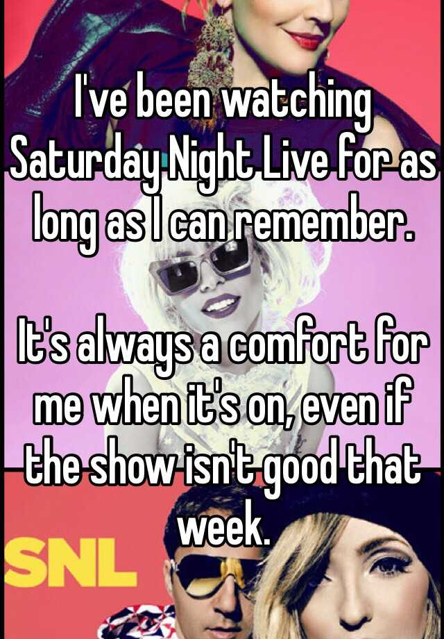I've been watching Saturday Night Live for as long as I can remember.  It's always a comfort for me when it's on, even if the show isn't good that week.