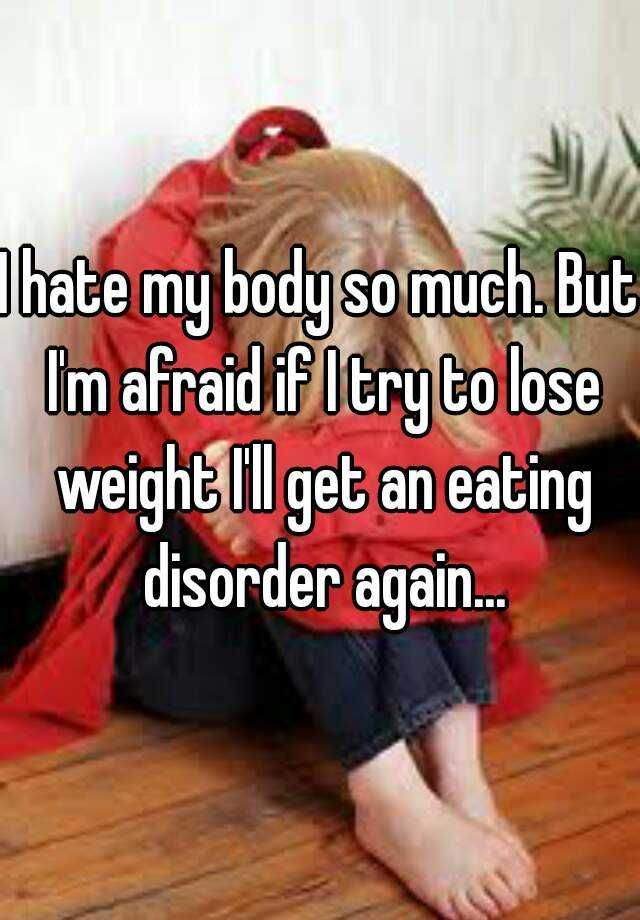 I hate my body so much. But I'm afraid if I try to lose weight I'll get an eating disorder again...